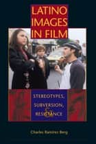 Latino Images in Film - Stereotypes, Subversion, and Resistance ebook by Charles Ramírez Berg