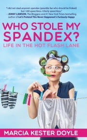 Who Stole My Spandex? Life in the Hot Flash Lane ebook by Marcia Kester Doyle