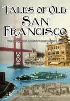 Tales of Old San Francisco - The rich past of America's most magical city ebook by Graham Earnshaw