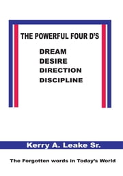 The Powerful Four D's - Dream, Desire, Direction, Discipline ebook by Kerry A. Leake Sr.