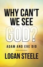 Why Can't We See God? - Adam and Eve Did ebook by Logan Steele