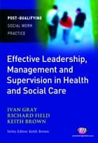 Effective Leadership, Management and Supervision in Health and Social Care ebook by Ivan Lincoln Gray,Dr. Richard Field,Keith Brown