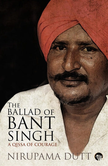 The Ballad of Bant Singh - A Qissa of Courage ebook by Nirupama Dutt