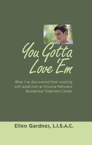 You Gotta Love 'Em - What I've Discovered from Working with Addiction at Arizona Pathways Residential Treatment Center ebook by Ellen Gardner, L.I.S.A.C.