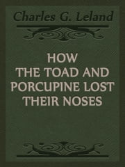 How The Toad And Porcupine Lost Their Noses ebook by Charles G. Leland