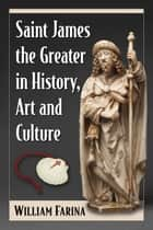 Saint James the Greater in History, Art and Culture ebook by William Farina
