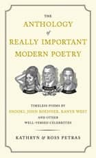 The Anthology of Really Important Modern Poetry - Timeless Poems by Snooki, John Boehner, Kanye West, and Other Well-Versed Celebrities ebook by Ross Petras, Kathryn Petras