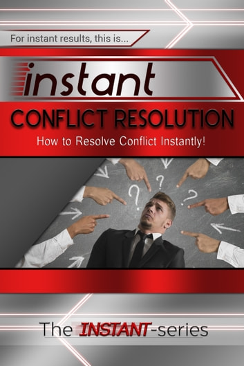 Instant Conflict Resolution: How to Resolve Conflict Instantly! ebook by The INSTANT-Series