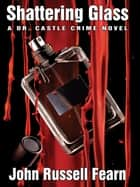 Shattering Glass: A Dr. Castle Crime Novel ebook by John Russell Fearn