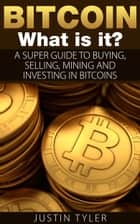 Bitcoin - A Super Guide to Buying, Selling, Mining, and Investing on Bitcoins ebook by Justin Tyler