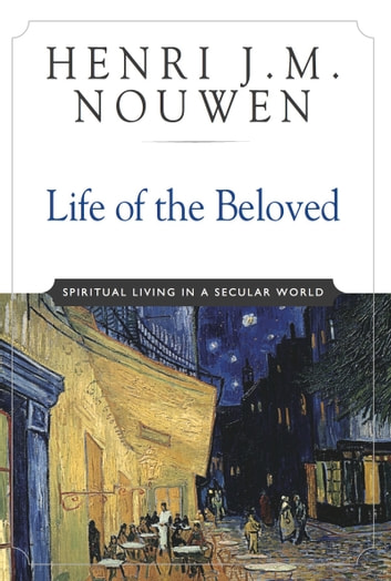 Life of the Beloved - Spiritual Living in a Secular World ebook by Henri J. M. Nouwen