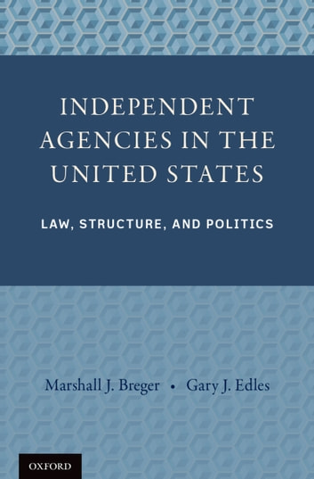 Independent Agencies in the United States - Law, Structure, and Politics ebook by Professor Marshall J. Breger,Professor Gary J. Edles