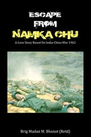 Escape from Namka Chu: A Love Story Based on India-China War 1962 - A Love Story Based on India-China War 1962 ebook by Brigadier Madan M Bhanot
