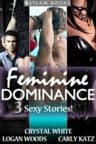Feminine Dominance - A Sexy Bundle of 3 Femdom Erotic Stories featuring Bondage and BDSM from Steam Books ebook by Logan Woods, Crystal White, Carly Katz