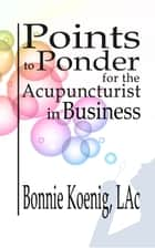 Points to Ponder for the Acupuncturist in Business ebook by Bonnie Koenig, LAc