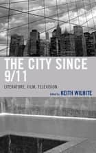 The City Since 9/11 - Literature, Film, Television ebook by Justin St. Clair, Keith Wilhite, Eduardo Barros Grela,...