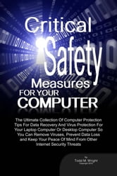 Critical Safety Measures For Your Computer - The Ultimate Collection Of Computer Protection Tips For Data Recovery And Virus Protection For Your Laptop Computer Or Desktop Computer So You Can Remove Viruses, Prevent Data Loss and Keep Your Peace Of Mind From Other Internet Security Threats ebook by Todd M. Wright