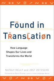 Found in Translation - How Language Shapes Our Lives and Transforms the World ebook by Nataly Kelly, Jost Zetzsche