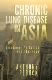 Chronic Lung Disease in Asia: Smoking, Pollution and the Haze ebook by Rebuck, Anthony