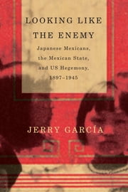 Looking Like the Enemy - Japanese Mexicans, the Mexican State, and US Hegemony, 1897–1945 ebook by Jerry García