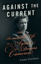 Against the Current - The Remarkable Life of Agnes Deans Cameron ebook by Cathy Converse