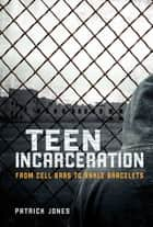 Teen Incarceration - From Cell Bars to Ankle Bracelets ebook by Patrick Jones