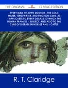 Every Man his own Doctor - The Cold Water, Tepid Water, and Friction-Cure, as - Applicable to Every Disease to Which the Human Frame is - Subject, and also to The Cure of Disease in Horses and - Cattle - The Original Classic Edition ebook by R. T. Claridge