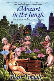 Mozart in the Jungle - Sex, Drugs, and Classical Music ebook by Blair Tindall