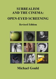 Surrealism and the Cinema: Open-eyed Screening - Revised Edition ebook by Michael Gould