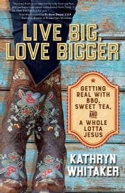 Live Big, Love Bigger - Getting Real with BBQ, Sweet Tea, and a Whole Lotta Jesus ebook by Kathryn Whitaker, Dave Dwyer C.S.P.