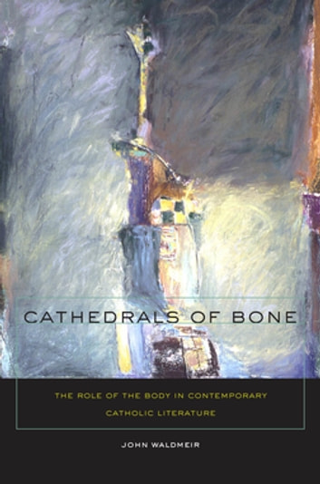 Cathedrals of Bone - The Role of the Body in Contemporary Catholic Literature ebook by John C. Waldmeir