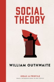 Social Theory: Ideas in Profile ebook by William Outhwaite