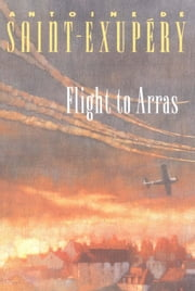 Flight to Arras ebook by Antoine de Saint-Exupéry