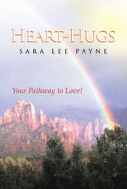 Heart-Hugs - Your Pathway to Love! ebook by Sara Lee Payne