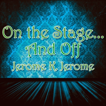 On the Stage and Off - The Brief Career of a Would-Be Actor audiobook by Jerome K. Jerome