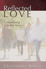 Reflected Love - Companioning in the Way of Jesus ebook by Christopher Brown, Irene Alexander