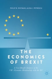 The Economics of Brexit - A Cost-Benefit Analysis of the UK's Economic Relationship with the EU ebook by Philip B. Whyman, Alina I. Petrescu