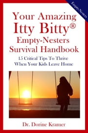 Your Amazing Itty Bitty® Empty-Nester Survival Handbook - 15 Critical Tips To Thrive When Your Kids Leave Home ebook by Dr. Dorine Kramer