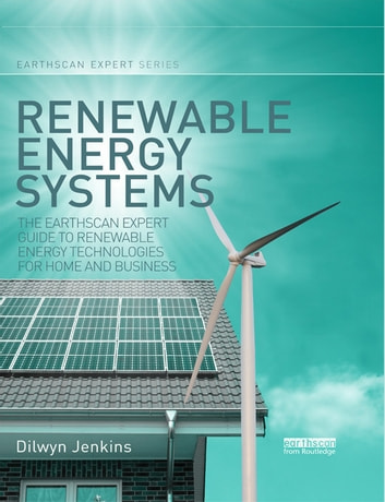Renewable Energy Systems - The Earthscan Expert Guide to Renewable Energy Technologies for Home and Business ebook by Dilwyn Jenkins