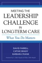 Meeting the Leadership Challenge in Long-Term Care - What You Do Matters ebook by David Farrell, Cathie Brady, Barbara Frank,...