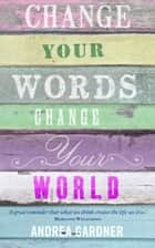 Change Your Words, Change Your World ebook by Andrea Gardner