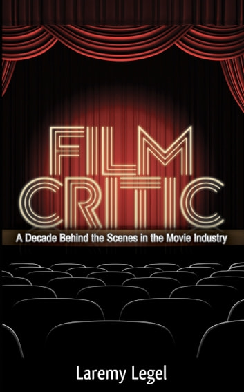 Film Critic: A Decade Behind the Scenes in the Movie Industry ebook by Laremy Legel