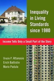 Inequality in Living Standards since 1980 - Income Tells Only a Small Part of the Story ebook by Orazio P. Attanasio,Erich Battistin,Mario Padula
