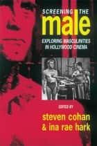 Screening the Male - Exploring Masculinities in the Hollywood Cinema ebook by Steve Cohan, Ina Rae Hark