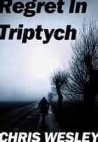 Regret In Triptych ebook by Chris Wesley