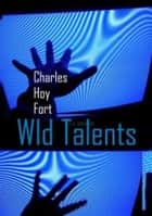 Wild Talents - New Theory of Psychic and Mental Power ebook by Charles Hoy Fort