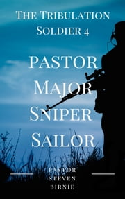 The Tribulation Soldier 4: Pastor Major Sniper Sailor ebook by Pastor Steven Birnie
