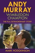 Andy Murray: Wimbledon Champion - The Full Extraordinary Story ebook by Mark Hodgkinson