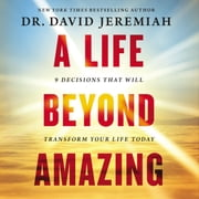 A Life Beyond Amazing - 9 Decisions That Will Transform Your Life Today audiobook by Dr. David Jeremiah