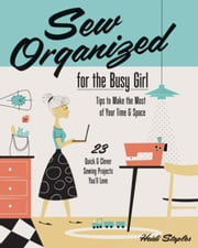 Sew Organized for the Busy Girl: Tips to Make the Most of Your Time & Space - 23 Quick & Clever Sewing Projects You'll Love ebook by Staples, Heidi